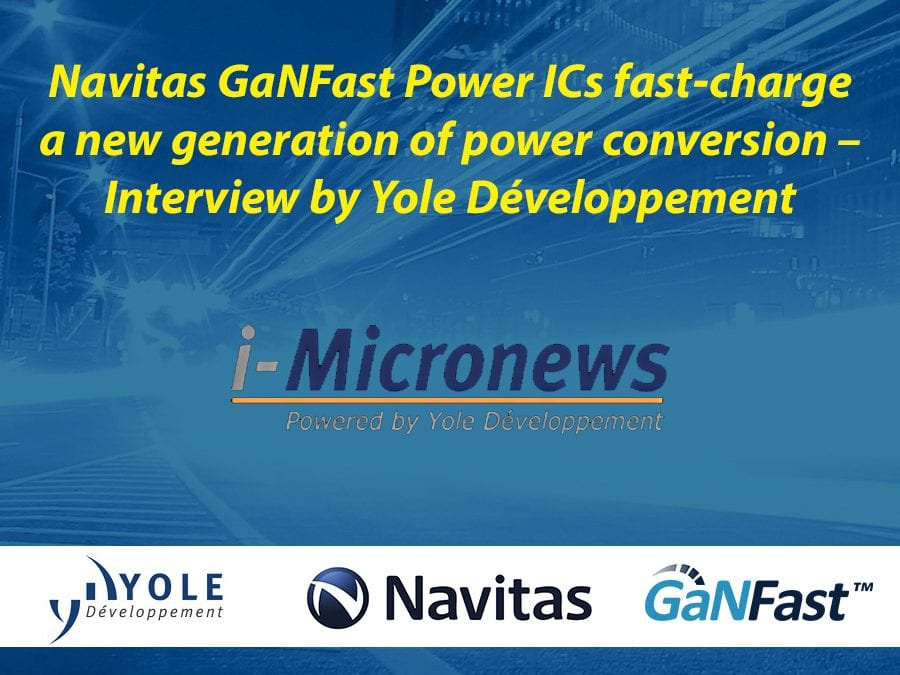 Navitas GaNFast Power ICs fast-charge a new generation of power conversion – Interview by Yole Développement